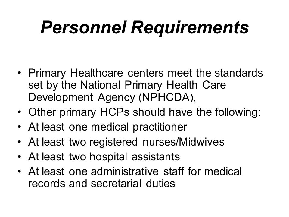 Personnel Requirements Primary Healthcare centers meet the standards set by the National Primary Health Care Development Agency (NPHCDA), Other primary HCPs should have the following: At least one medical practitioner At least two registered nurses/Midwives At least two hospital assistants At least one administrative staff for medical records and secretarial duties