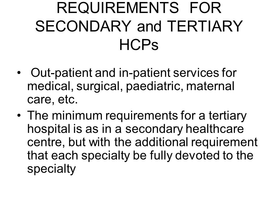 REQUIREMENTS FOR SECONDARY and TERTIARY HCPs Out-patient and in-patient services for medical, surgical, paediatric, maternal care, etc.