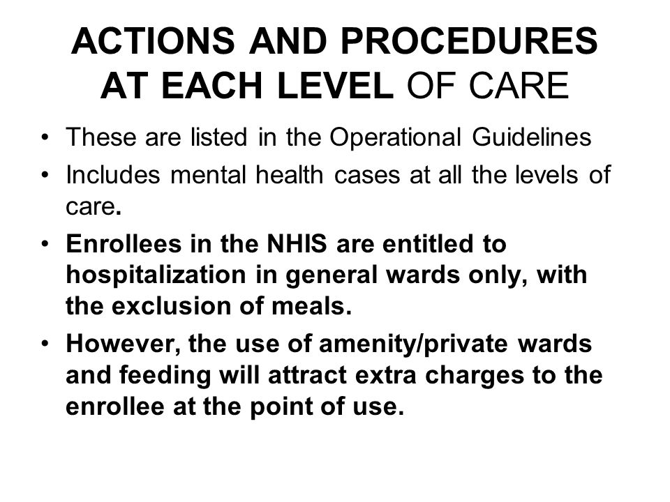 ACTIONS AND PROCEDURES AT EACH LEVEL OF CARE These are listed in the Operational Guidelines Includes mental health cases at all the levels of care.