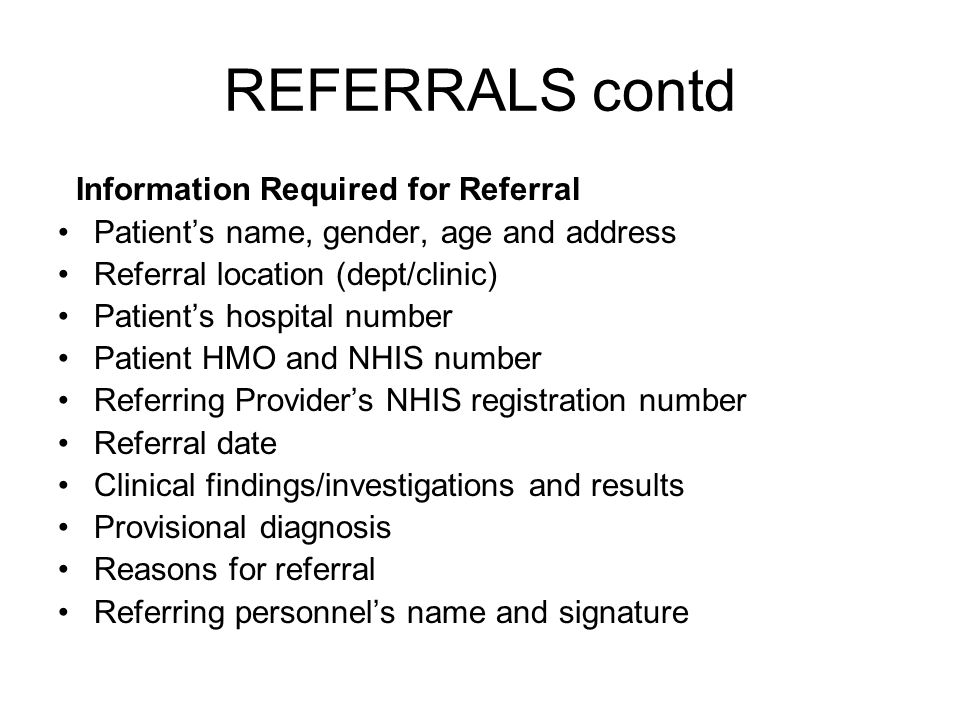 REFERRALS contd Information Required for Referral Patients name, gender, age and address Referral location (dept/clinic) Patients hospital number Patient HMO and NHIS number Referring Providers NHIS registration number Referral date Clinical findings/investigations and results Provisional diagnosis Reasons for referral Referring personnels name and signature