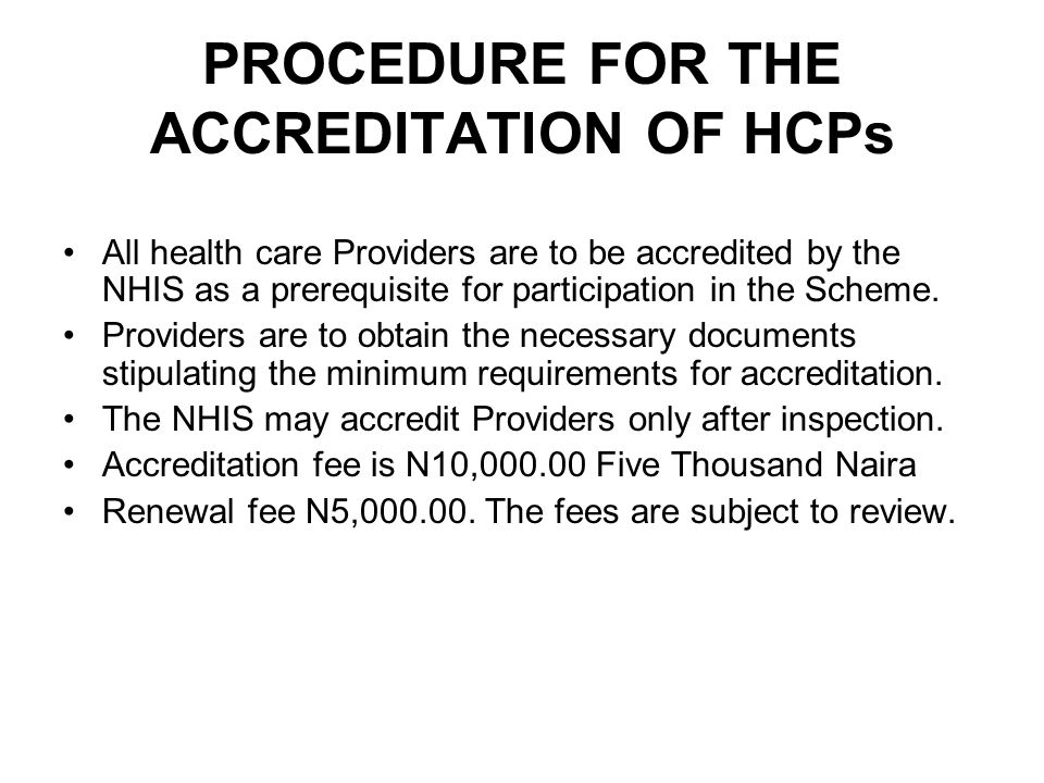 PROCEDURE FOR THE ACCREDITATION OF HCPs All health care Providers are to be accredited by the NHIS as a prerequisite for participation in the Scheme.