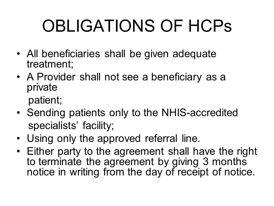 OBLIGATIONS OF HCPs All beneficiaries shall be given adequate treatment; A Provider shall not see a beneficiary as a private patient; Sending patients only to the NHIS-accredited specialists facility; Using only the approved referral line.