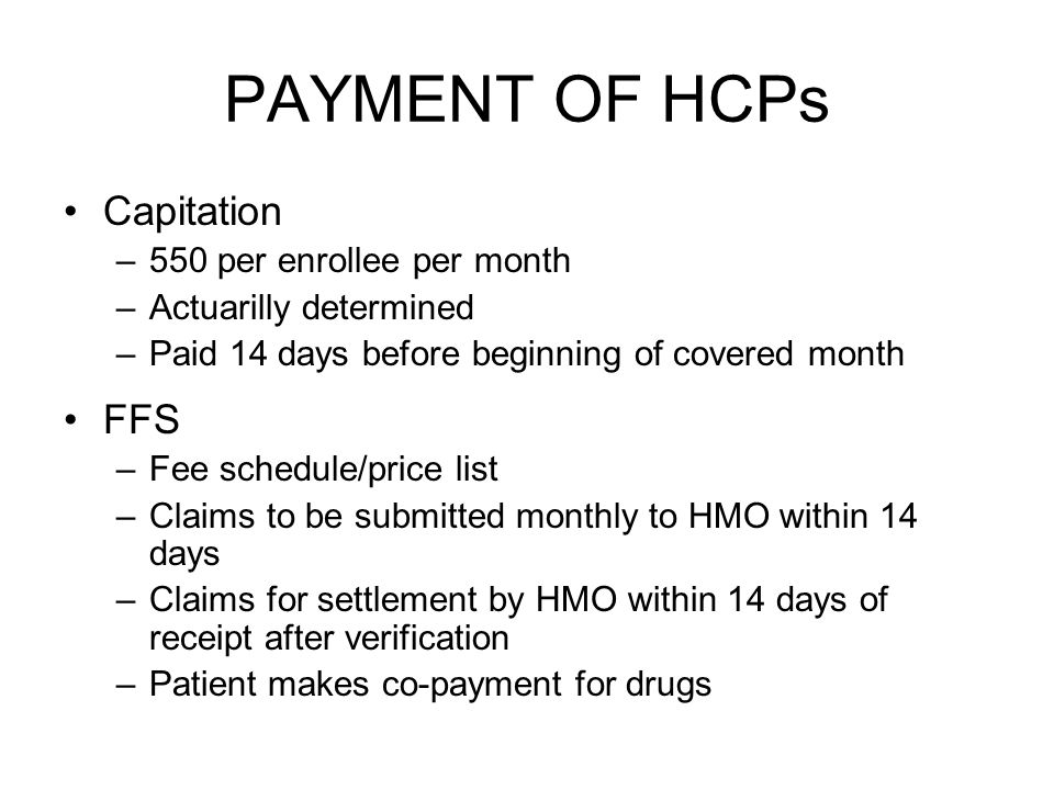 PAYMENT OF HCPs Capitation –550 per enrollee per month –Actuarilly determined –Paid 14 days before beginning of covered month FFS –Fee schedule/price list –Claims to be submitted monthly to HMO within 14 days –Claims for settlement by HMO within 14 days of receipt after verification –Patient makes co-payment for drugs