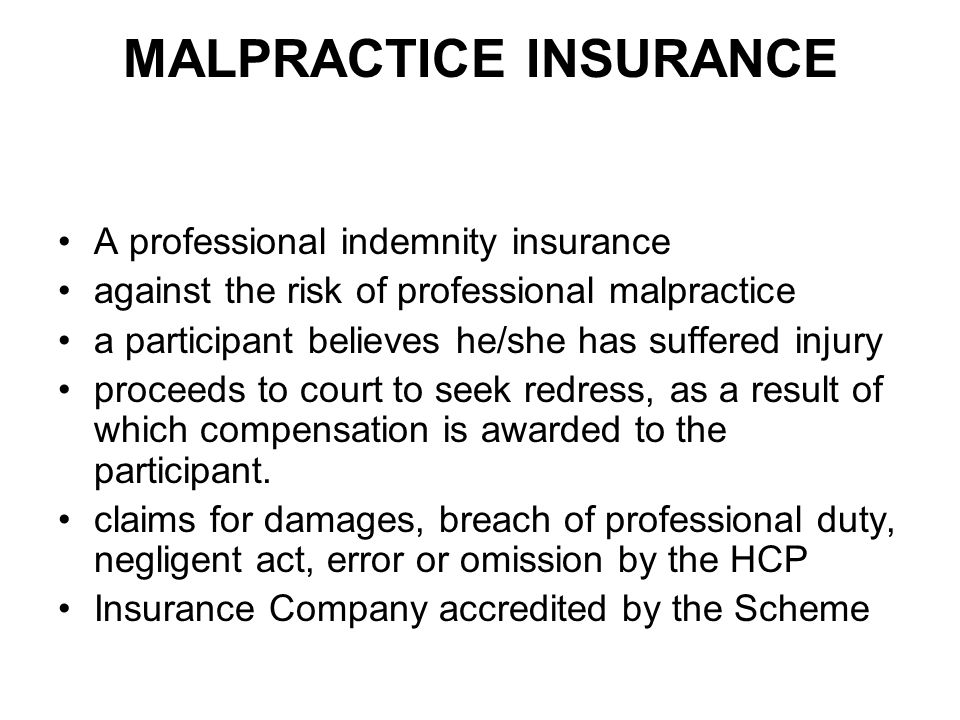 MALPRACTICE INSURANCE A professional indemnity insurance against the risk of professional malpractice a participant believes he/she has suffered injury proceeds to court to seek redress, as a result of which compensation is awarded to the participant.