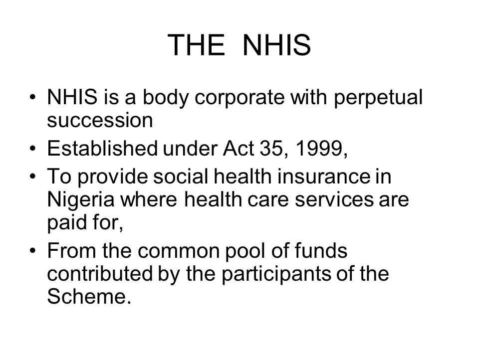 THE NHIS NHIS is a body corporate with perpetual succession Established under Act 35, 1999, To provide social health insurance in Nigeria where health care services are paid for, From the common pool of funds contributed by the participants of the Scheme.