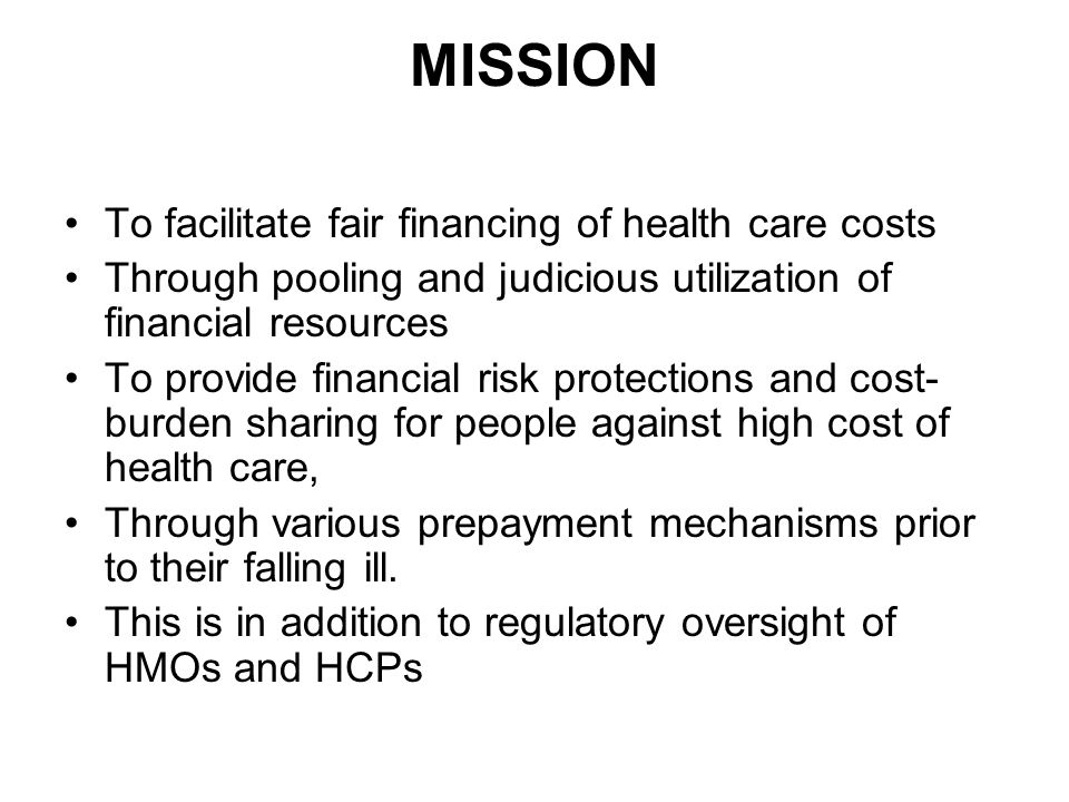 MISSION To facilitate fair financing of health care costs Through pooling and judicious utilization of financial resources To provide financial risk protections and cost- burden sharing for people against high cost of health care, Through various prepayment mechanisms prior to their falling ill.