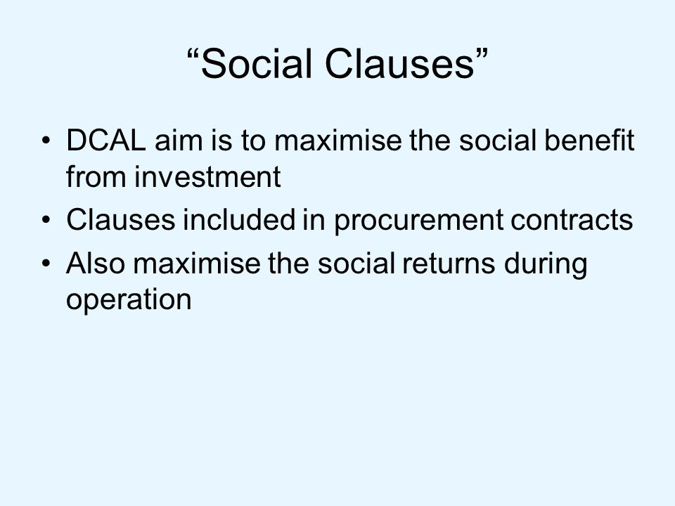 Social Clauses DCAL aim is to maximise the social benefit from investment Clauses included in procurement contracts Also maximise the social returns during operation