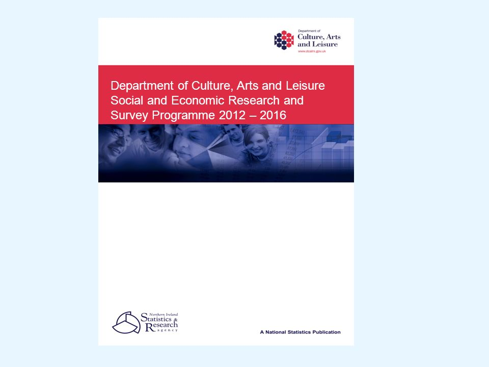 Department of Culture, Arts and Leisure Social and Economic Research and Survey Programme 2012 – 2016