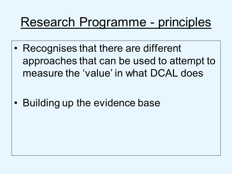 Research Programme - principles Recognises that there are different approaches that can be used to attempt to measure the value in what DCAL does Building up the evidence base