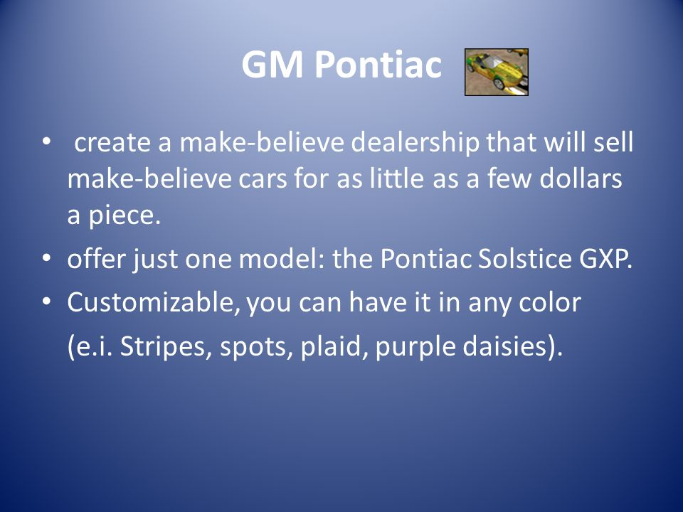 GM Pontiac create a make-believe dealership that will sell make-believe cars for as little as a few dollars a piece.