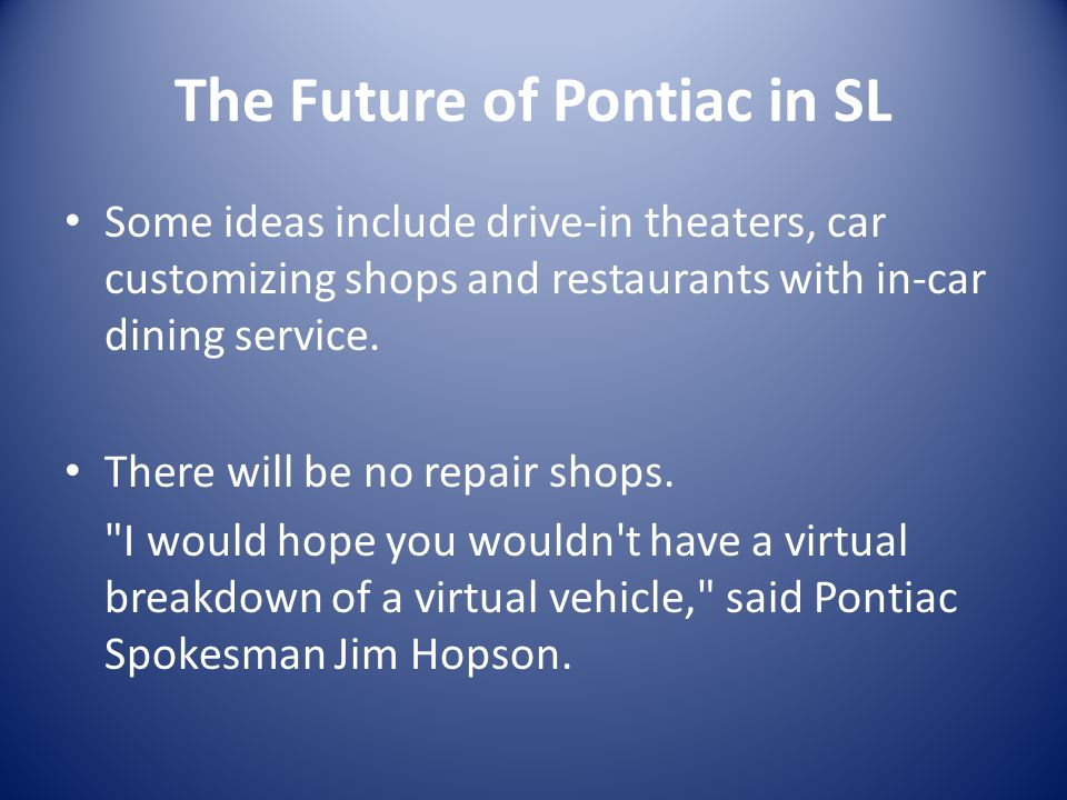 The Future of Pontiac in SL Some ideas include drive-in theaters, car customizing shops and restaurants with in-car dining service.