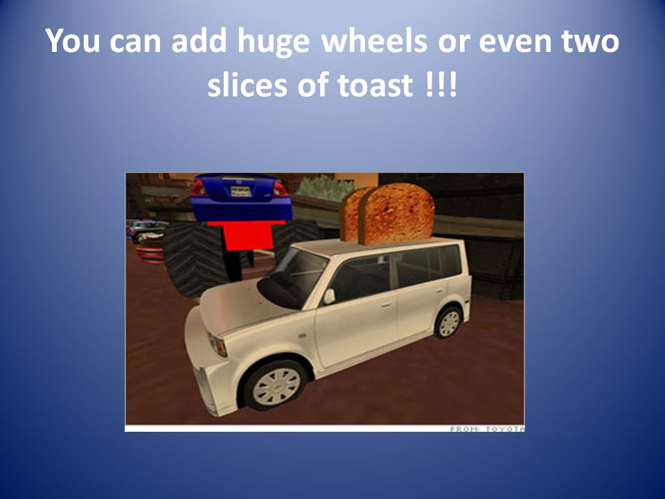 You can add huge wheels or even two slices of toast !!!