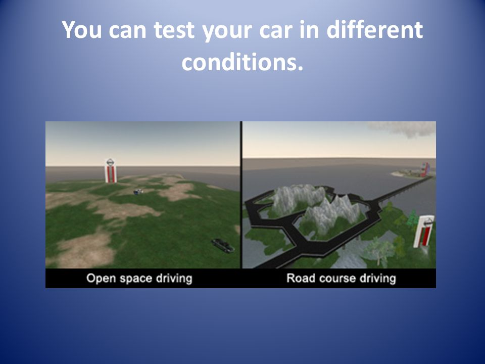 You can test your car in different conditions.