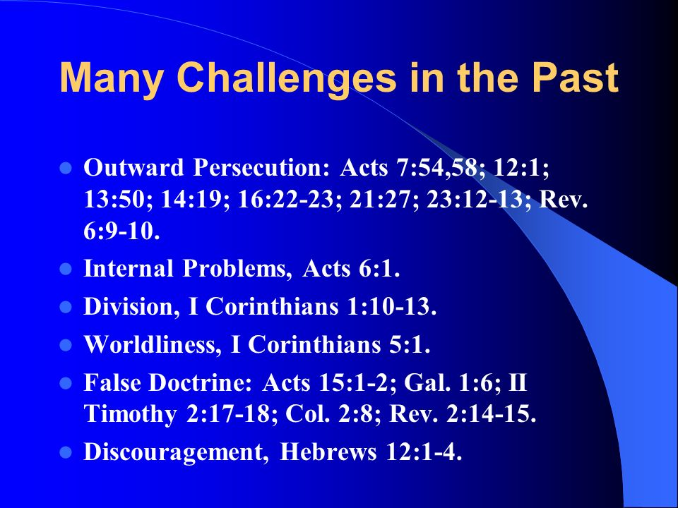 Many Challenges in the Past Outward Persecution: Acts 7:54,58; 12:1; 13:50; 14:19; 16:22-23; 21:27; 23:12-13; Rev.