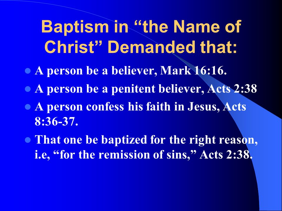 Baptism in the Name of Christ Demanded that: A person be a believer, Mark 16:16.