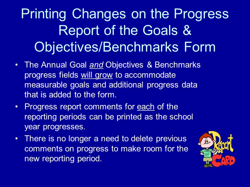 Printing Changes on the Progress Report of the Goals & Objectives/Benchmarks Form The Annual Goal and Objectives & Benchmarks progress fields will grow to accommodate measurable goals and additional progress data that is added to the form.