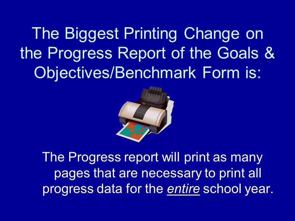 The Biggest Printing Change on the Progress Report of the Goals & Objectives/Benchmark Form is: The Progress report will print as many pages that are necessary to print all progress data for the entire school year.
