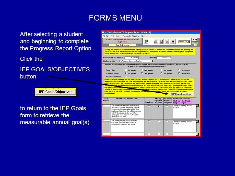 FORMS MENU After selecting a student and beginning to complete the Progress Report Option Click the IEP GOALS/OBJECTIVES button to return to the IEP Goals form to retrieve the measurable annual goal(s)