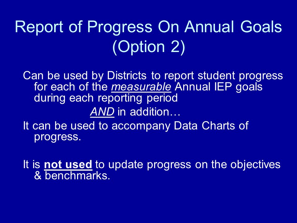 Report of Progress On Annual Goals (Option 2) Can be used by Districts to report student progress for each of the measurable Annual IEP goals during each reporting period AND in addition… It can be used to accompany Data Charts of progress.