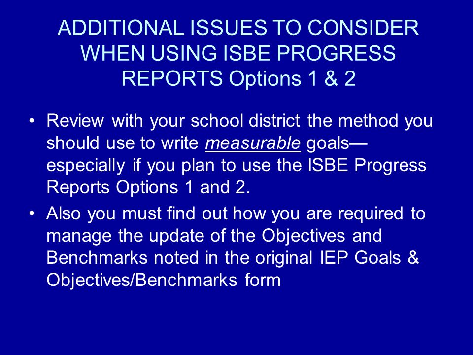 ADDITIONAL ISSUES TO CONSIDER WHEN USING ISBE PROGRESS REPORTS Options 1 & 2 Review with your school district the method you should use to write measurable goals especially if you plan to use the ISBE Progress Reports Options 1 and 2.
