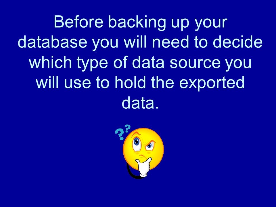 Before backing up your database you will need to decide which type of data source you will use to hold the exported data.