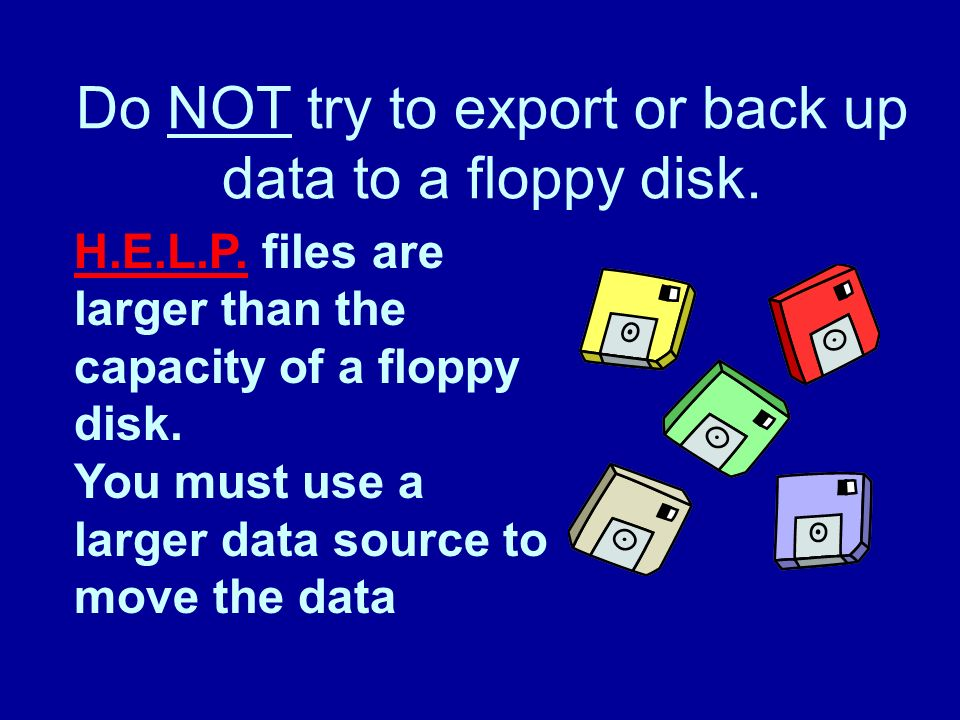 Do NOT try to export or back up data to a floppy disk.