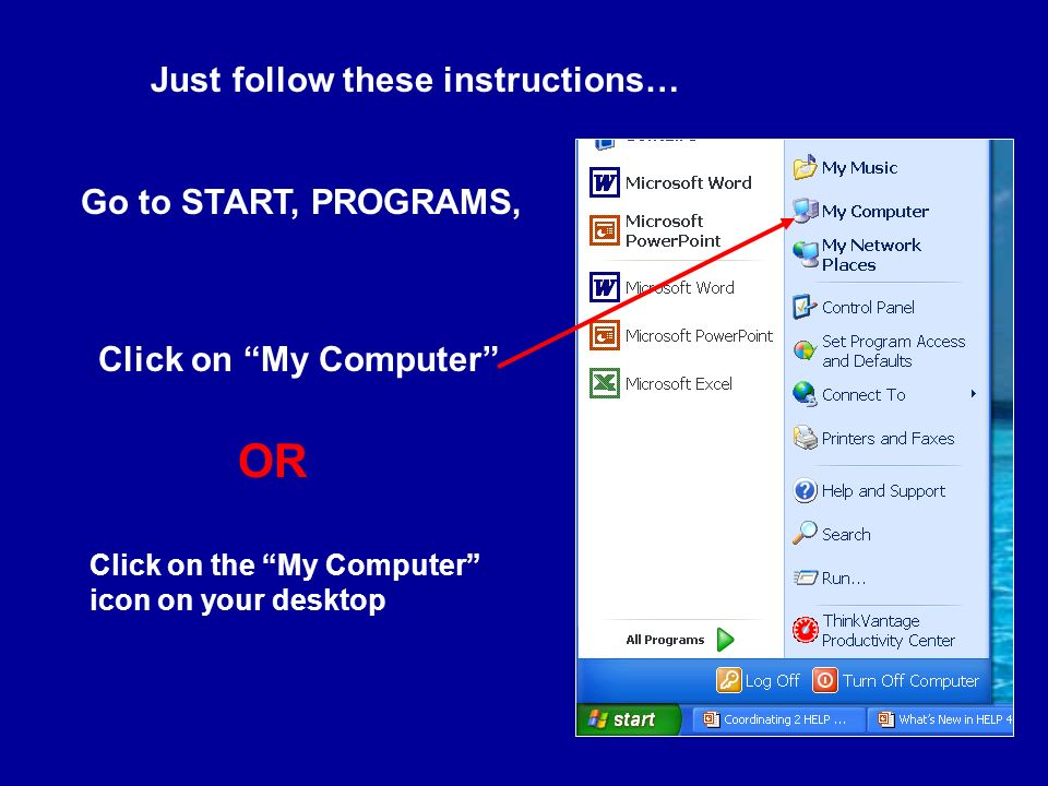 Click on My Computer Go to START, PROGRAMS, Click on the My Computer icon on your desktop Just follow these instructions… OR
