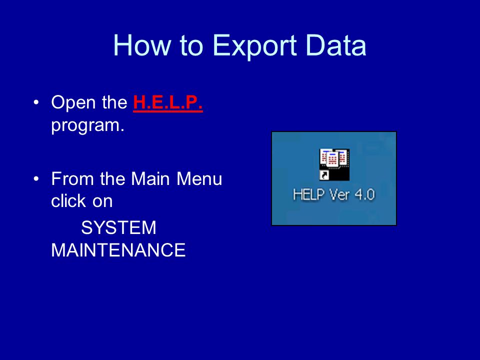 How to Export Data Open the H.E.L.P. program. From the Main Menu click on SYSTEM MAINTENANCE