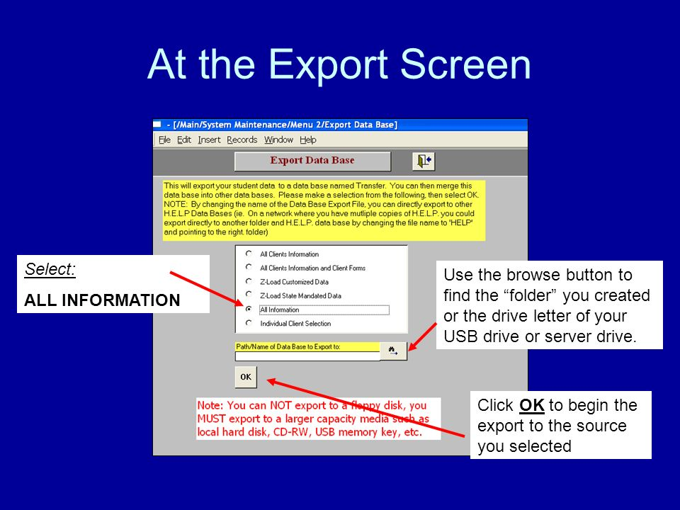 At the Export Screen Select: ALL INFORMATION Use the browse button to find the folder you created or the drive letter of your USB drive or server drive.