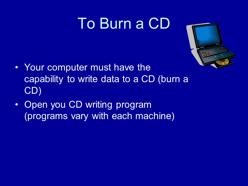 To Burn a CD Your computer must have the capability to write data to a CD (burn a CD) Open you CD writing program (programs vary with each machine)