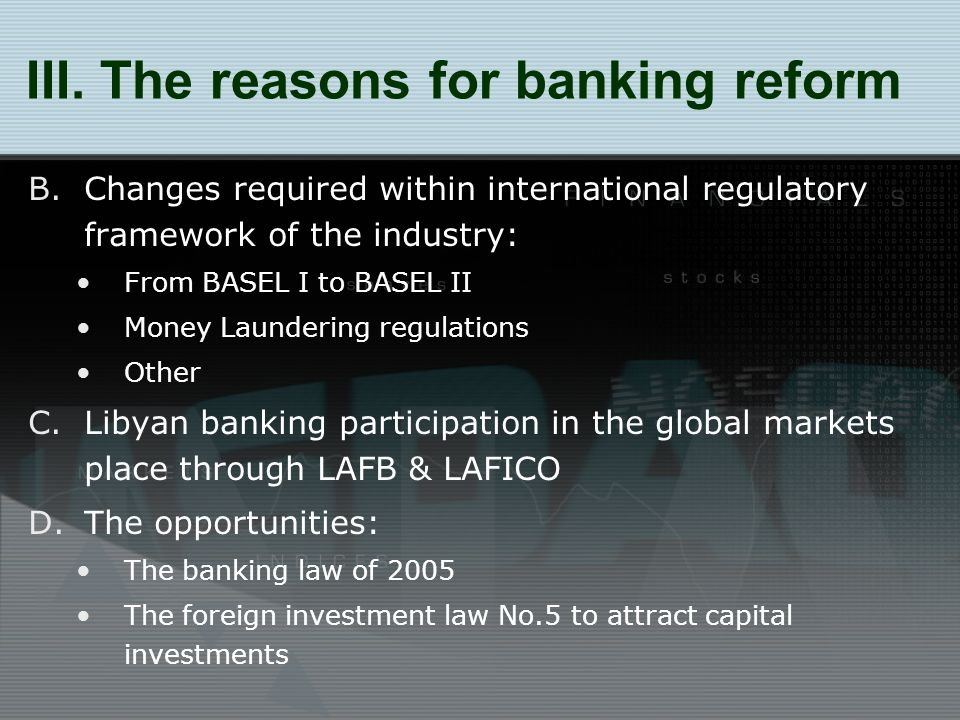 B.Changes required within international regulatory framework of the industry: From BASEL I to BASEL II Money Laundering regulations Other C.Libyan banking participation in the global markets place through LAFB & LAFICO D.The opportunities: The banking law of 2005 The foreign investment law No.5 to attract capital investments III.