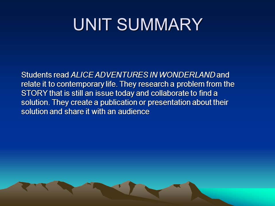 UNIT SUMMARY. Students read ALICE ADVENTURES IN WONDERLAND and relate it to contemporary life.