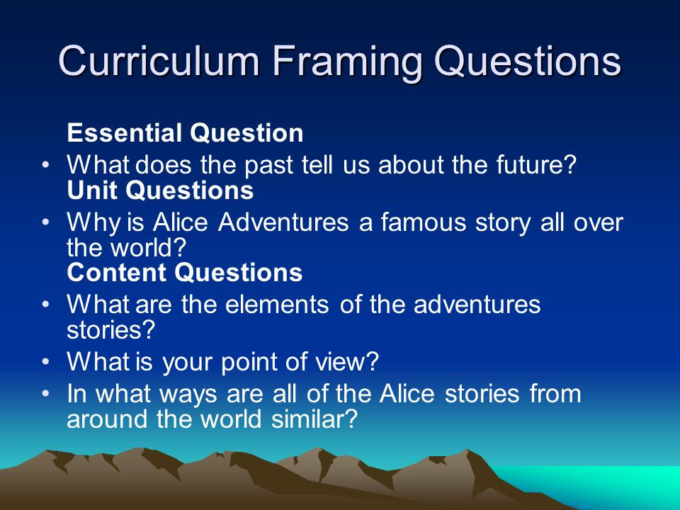 Curriculum Framing Questions Essential Question What does the past tell us about the future.