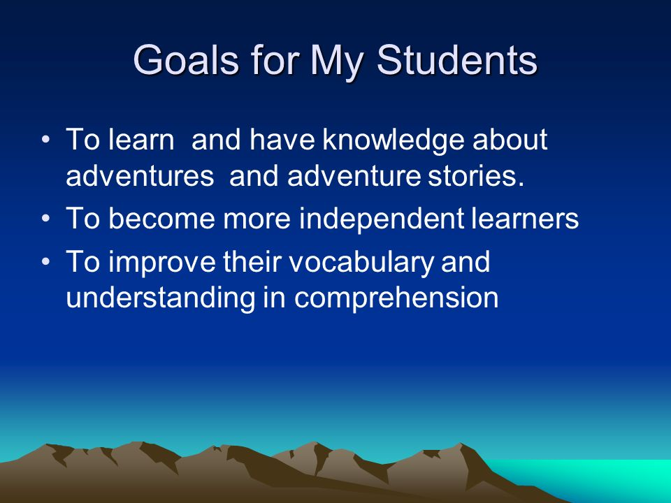 Goals for My Students To learn and have knowledge about adventures and adventure stories.