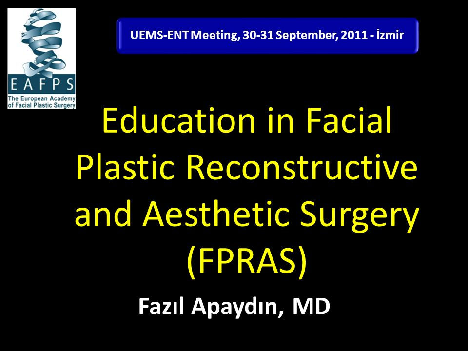 Education in Facial Plastic Reconstructive and Aesthetic Surgery (FPRAS) Fazıl Apaydın, MD UEMS-ENT Meeting, 30-31 September, 2011 - İzmir