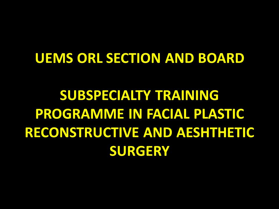 UEMS ORL SECTION AND BOARD SUBSPECIALTY TRAINING PROGRAMME IN FACIAL PLASTIC RECONSTRUCTIVE AND AESHTHETIC SURGERY