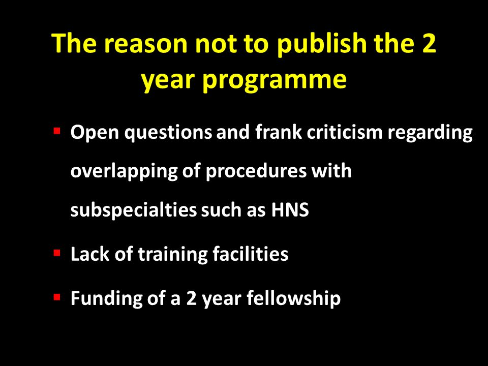 The reason not to publish the 2 year programme Open questions and frank criticism regarding overlapping of procedures with subspecialties such as HNS Lack of training facilities Funding of a 2 year fellowship