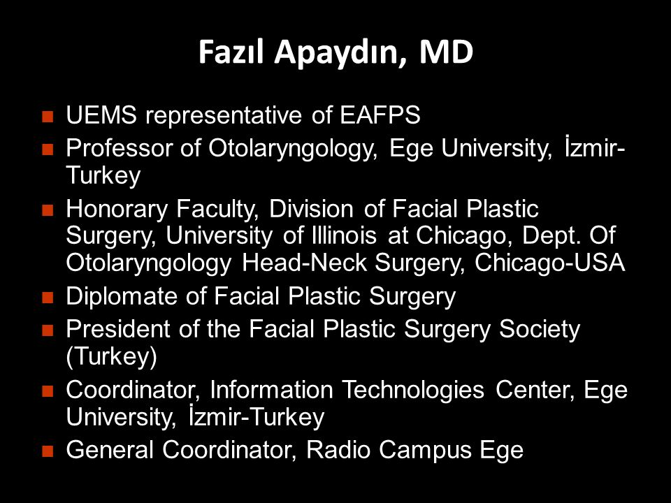 Fazıl Apaydın, MD n UEMS representative of EAFPS n Professor of Otolaryngology, Ege University, İzmir- Turkey n Honorary Faculty, Division of Facial Plastic Surgery, University of Illinois at Chicago, Dept.