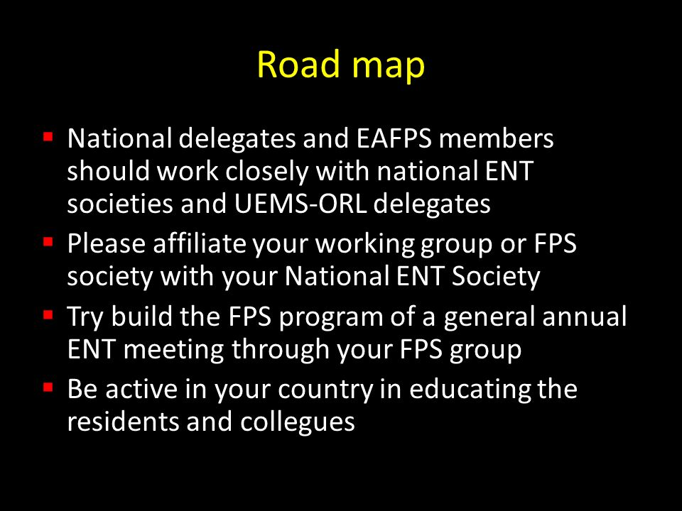 Road map National delegates and EAFPS members should work closely with national ENT societies and UEMS-ORL delegates Please affiliate your working group or FPS society with your National ENT Society Try build the FPS program of a general annual ENT meeting through your FPS group Be active in your country in educating the residents and collegues