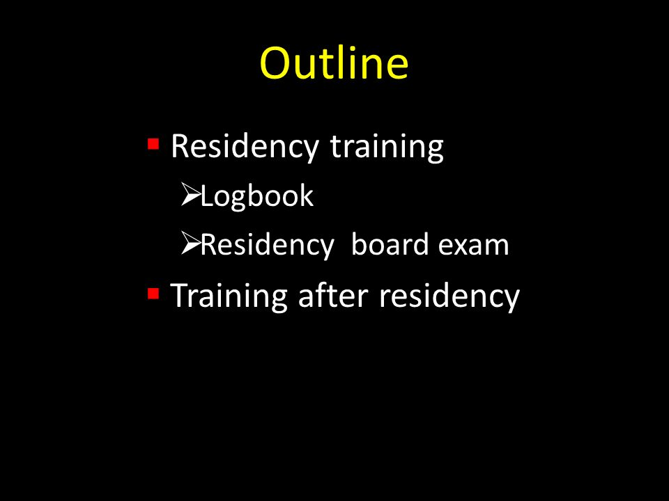 Outline Residency training Logbook Residency board exam Training after residency