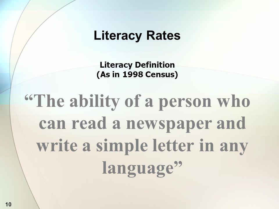 10 Literacy Rates Literacy Definition (As in 1998 Census) The ability of a person who can read a newspaper and write a simple letter in any language