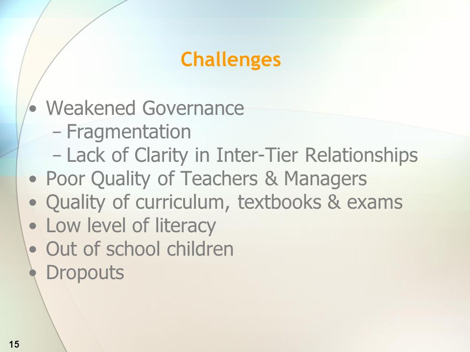 15 Challenges Weakened Governance Fragmentation Lack of Clarity in Inter-Tier Relationships Poor Quality of Teachers & Managers Quality of curriculum, textbooks & exams Low level of literacy Out of school children Dropouts