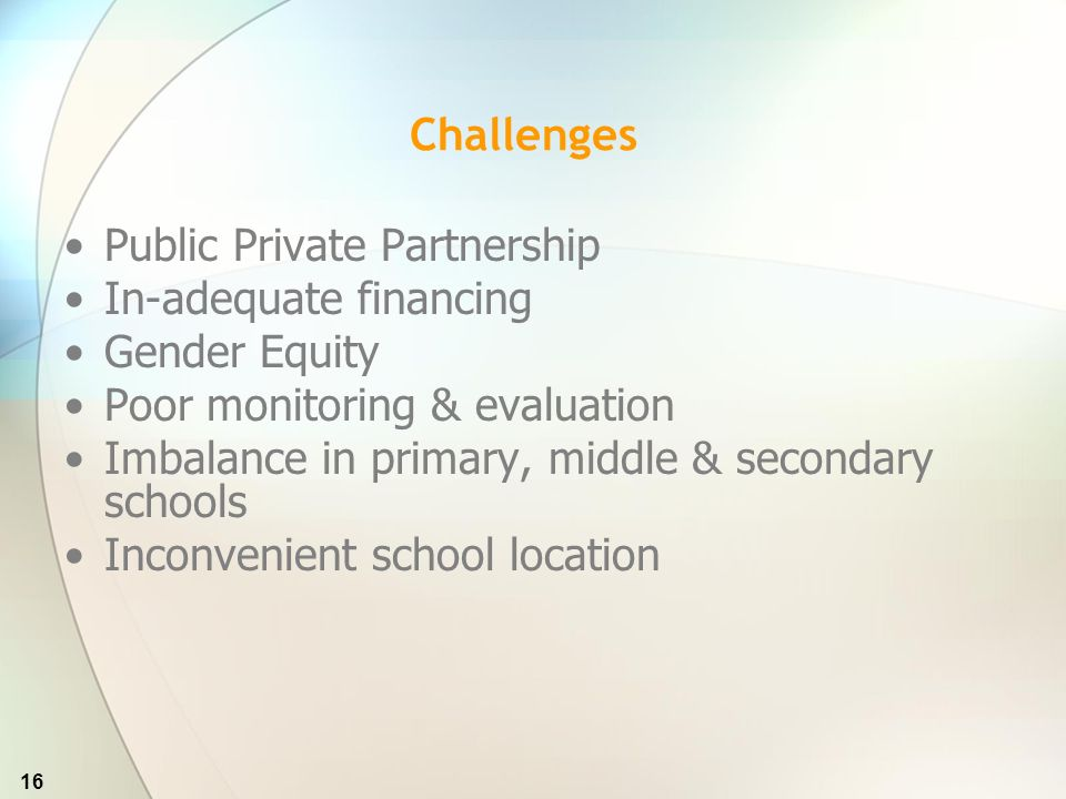 16 Challenges Public Private Partnership In-adequate financing Gender Equity Poor monitoring & evaluation Imbalance in primary, middle & secondary schools Inconvenient school location