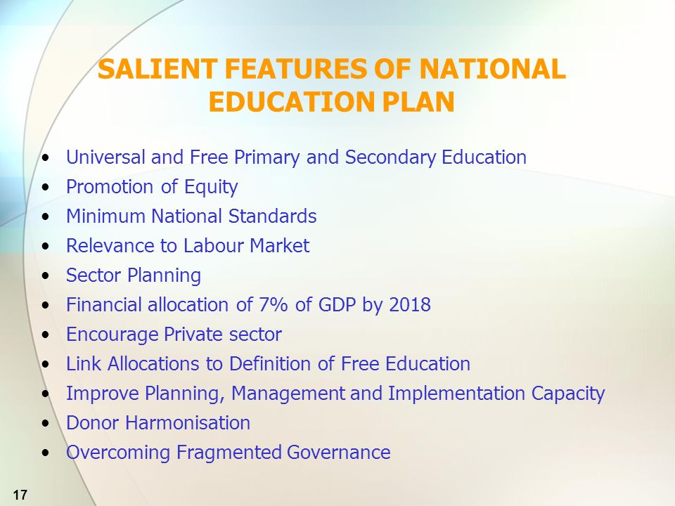 17 SALIENT FEATURES OF NATIONAL EDUCATION PLAN Universal and Free Primary and Secondary Education Promotion of Equity Minimum National Standards Relevance to Labour Market Sector Planning Financial allocation of 7% of GDP by 2018 Encourage Private sector Link Allocations to Definition of Free Education Improve Planning, Management and Implementation Capacity Donor Harmonisation Overcoming Fragmented Governance