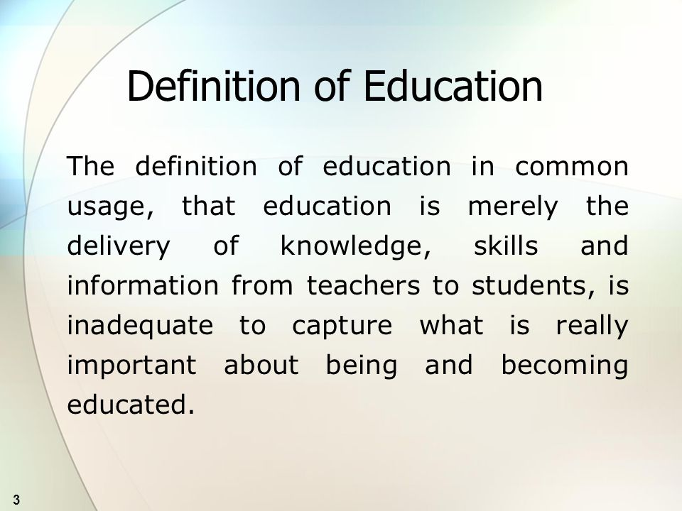 3 Definition of Education The definition of education in common usage, that education is merely the delivery of knowledge, skills and information from teachers to students, is inadequate to capture what is really important about being and becoming educated.