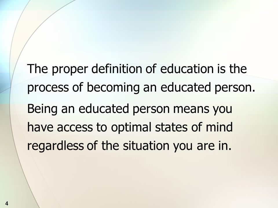 4 The proper definition of education is the process of becoming an educated person.