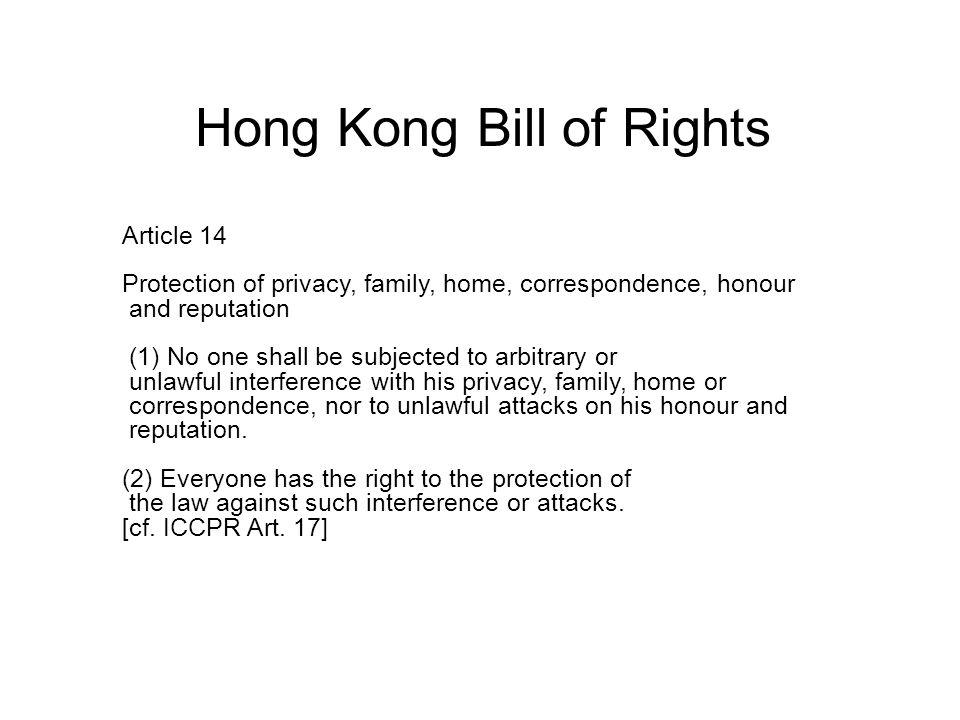 Hong Kong Bill of Rights Article 14 Protection of privacy, family, home, correspondence, honour and reputation (1) No one shall be subjected to arbitrary or unlawful interference with his privacy, family, home or correspondence, nor to unlawful attacks on his honour and reputation.