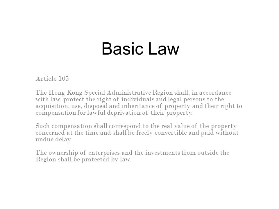 Basic Law Article 105 The Hong Kong Special Administrative Region shall, in accordance with law, protect the right of individuals and legal persons to the acquisition, use, disposal and inheritance of property and their right to compensation for lawful deprivation of their property.