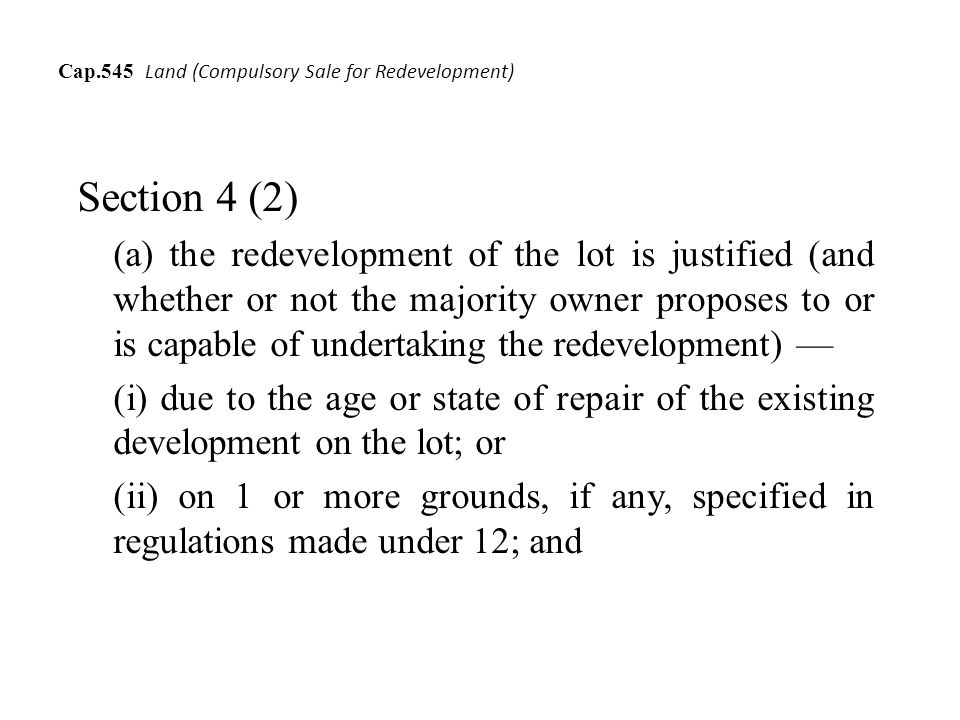 Cap.545 Land (Compulsory Sale for Redevelopment) Section 4 (2) (a) the redevelopment of the lot is justified (and whether or not the majority owner proposes to or is capable of undertaking the redevelopment) (i) due to the age or state of repair of the existing development on the lot; or (ii) on 1 or more grounds, if any, specified in regulations made under 12; and