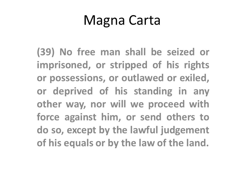 Magna Carta (39) No free man shall be seized or imprisoned, or stripped of his rights or possessions, or outlawed or exiled, or deprived of his standing in any other way, nor will we proceed with force against him, or send others to do so, except by the lawful judgement of his equals or by the law of the land.